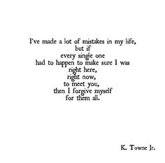 """Love quote idea - """"I've made a lot of mistakes in my life, but if every single one had to happen to make sure I was right here, right now, to meet you, then I forgive myself for them all."""" {Courtesy of YourTango}"""