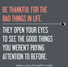 Be thankful for the bad things in life. They open your eyes to the good things you weren't paying attention to before.