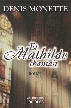 Et Mathilde chantait - DENIS MONETTE. C'est par une simple lettre que Mathilde Authier, trente-huit ans, femme comblée par l'amour, apprend que son conjoint a décidé de mettre fin à vingt ans d'un mariage heureux et paisible…