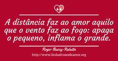 A distância faz ao amor aquilo que o vento faz ao fogo: apaga o pequeno, inflama o grande. http://www.lindasfrasesdeamor.org/frases/amor/saudade