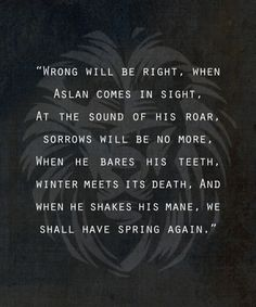 "One of my favorite quotes from LWW. ""At the sound of his roar, sorrows will be no more."" Gets me every time. Aslan Quotes, Movie Quotes, Book Quotes, Life Quotes, Narnia 3, Die Chroniken Von Narnia, The Hobbit, Book Worms, Cs Lewis"