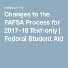 Changes to the FAFSA Process for 2017–18 Text-only | Federal Student Aid