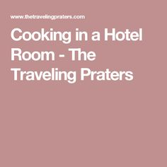 Cooking in a Hotel Room - The Traveling Praters