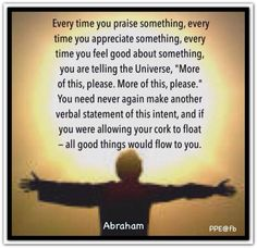 "Every time you praise something, every time you appreciate something, every time you feel good about something, you are telling the Universe, ""More of this, please. More of this, please."" You need never again make another verbal statement of this intent, and if you were allowing your cork to float — all good things would flow to you. Abraham-Hicks Quotes (AHQ2579) #appreciation #feel"