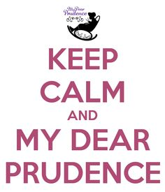 KEEP CALM AND MY DEAR PRUDENCE