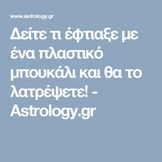 Δείτε τι έφτιαξε με ένα πλαστικό μπουκάλι και θα το λατρέψετε! - Astrology.gr