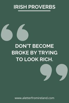 Don't become broke by trying to look rich! Irish saying. **** #Ireland #Irish #saying #proverb #culture