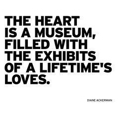 """The heart is a museum, filled with the exhibits of a lifetime's loves.""  Diane Ackerman / http://instagram.com/p/oA3rHesbDI/"