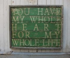 You Have My Whole Heart For My Whole Life, Large Handpainted Wooden Rustic Aged Wall Art Sign. $175.00, via Etsy.