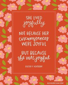 """""""She lived joyfully. Not because her circumstances were joyful. But because she was joyful."""" - Dieter F. Uchtdorf Free General Conference Printables - October 2018 - He and Joy Quotes, Uplifting Quotes, Quotable Quotes, Happiness Quotes, Qoutes, Gospel Quotes, Wife Quotes, Gratitude Quotes, Friend Quotes"""