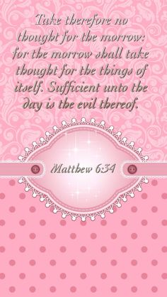 (Matthew 6:34) Take therefore no thought for the morrow: for the morrow shall take thought for the things of itself. Sufficient unto the day is the evil thereof.