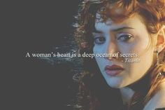 I really love this movie. Cameron is a genius. This is right on, a woman's heart really is a deep ocean of secrets.