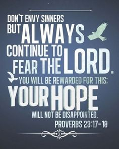 """faithful-in-christ: """" """"Proverbs (NLT) Don't envy sinners, but always continue to fear the Lord. You will be rewarded for this; your hope will not be disappointed. Wise Quotes, Inspirational Quotes, Wise Sayings, Famous Quotes, Thru The Bible, Book Of Proverbs, Knowledge And Wisdom, God's Wisdom, Spiritual Wisdom"""