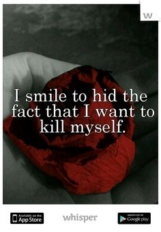 I smile to hid the fact that I want to kill myself.