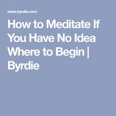 How to Meditate If You Have No Idea Where to Begin | Byrdie