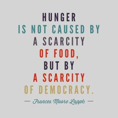 Hunger is not caused by a scarcity of food but by a scarcity of democracy.