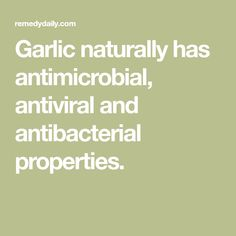 Garlic naturally has antimicrobial, antiviral and antibacterial properties.