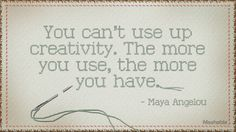 """""""You can't use up creativity. The more you use, the more you have."""""""