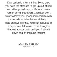 "Ashley Earley - ""Depression is a funny thing. Some days you have the strength to get up out of bed..."". romance, fantasy, young-adult, young-adult-fiction, teen, young-adult-romance, dark-fantasy, young-adult-fantasy, teen-fantasy, teen-fiction, teen-romance, young-adult-contemporary-fantasy, contemporary-fantasy, teen-dark-fantasy, young-adult-dark-fantasy"