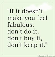 If it doesn't make you feel fabulous: don't do it, don't buy it, don't keep it.