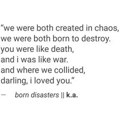 """We were both created in chaos, we were both born to destroy. You were like death, and I was like war. And where we collided, darling, I loved you."""