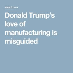 Donald Trump's love of manufacturing is misguided