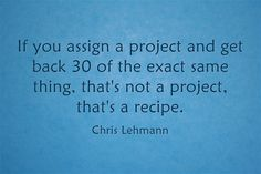 """If you assign a project and get back 30 of the exact same thing, that's not a project, that's a recipe."" Chris Lehmann"