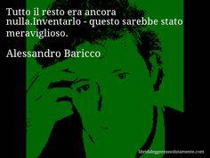 Aforisma di Alessandro Baricco : Tutto il resto era ancora nulla.Inventarlo - questo sarebbe stato meraviglioso.