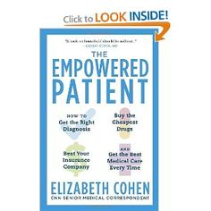 THE EMPOWERED PATIENT: How to Get the Right Diagnosis, Buy the Cheapest Drugs, Beat Your Insurance Company, and Get the Best Medical Care Every Time by Elizabeth Cohen;     A short, easily read book that makes important points all patients should consider. Ex: when you see your doctor, the diagnosis will be wrong one out of four times. When you have a lump and the lab does a biopsy, one out of ten times the pathologist will make the wrong call.     A book no household should be without…