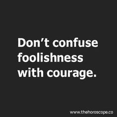 Don't confuse #foolishness with #courage. http://www.thehoroscope.co