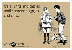 It's all shits and giggles until someone giggles and shits. | Friendship Ecard | someecards.com