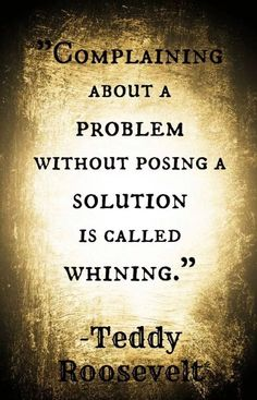 complaining without offering a solution is whining - Roosevelt quote problem solving management -