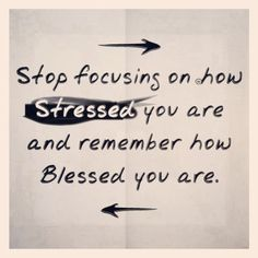 Stop focusing on how stressed you are, and remember how blessed you are.