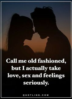 Quotes about Old Fashioned Values Call me old fashioned, but I actually take love, sex and feelings seriously.