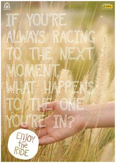 Yes people!! Life is to fast to not enjoy the present moment:)