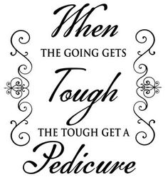 when the going gets tough the tough get going... and a pedicure never hurts.