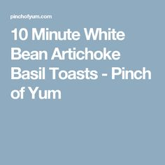 10 Minute White Bean Artichoke Basil Toasts - Pinch of Yum