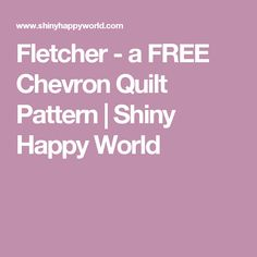 Fletcher - a FREE Chevron Quilt Pattern | Shiny Happy World