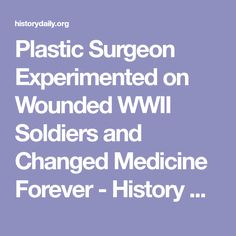 Plastic Surgeon Experimented on Wounded WWII Soldiers and Changed Medicine Forever - History Daily