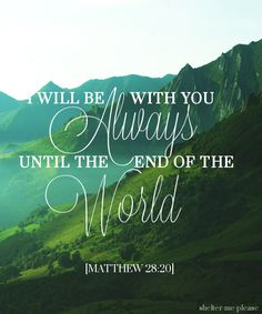 """""""And teach them to do everything I have told you. I will be with you always, even until the end of the world."""" Matthew 28:20"""