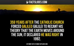 359 years after the Catholic Church forced Galileo Galilei to recant his theory that the Earth moves around the Sun, it declared he was right in 1992.