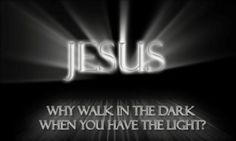 Why walk in the darkness when you have the light?