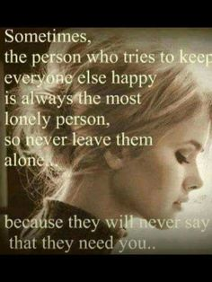 Sometimes the person who tries to keep everyone else happy is always the most lonely person, so never leave them alone because they roll never day that they need you..
