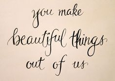 you make beautiful things out of us.. One of my favorite songs.. <3
