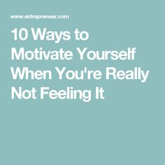 10 Ways to Motivate Yourself When You're Really Not Feeling It