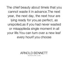 """Arnold Bennett - """"The chief beauty about timeis that you cannot waste it in advance.The next year,..."""". hope, faith, time, new-beginnings, new-day"""