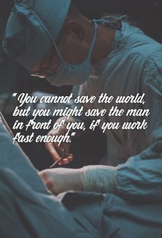 """You cannot save the world, but you might save the man in front of you, if you work fast enough."" - Diana Gabaldon"