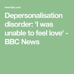Depersonalisation disorder: 'I was unable to feel love' - BBC News