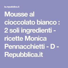 Mousse al cioccolato bianco : 2 soli ingredienti - ricette Monica Pennacchietti - D - Repubblica.it