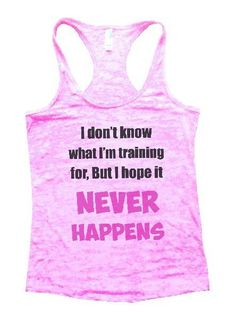 I Don't Know What I'm Training For, But I Hope It Never Happens Burnout Tank Top By BurnoutTankTops.com - 1133